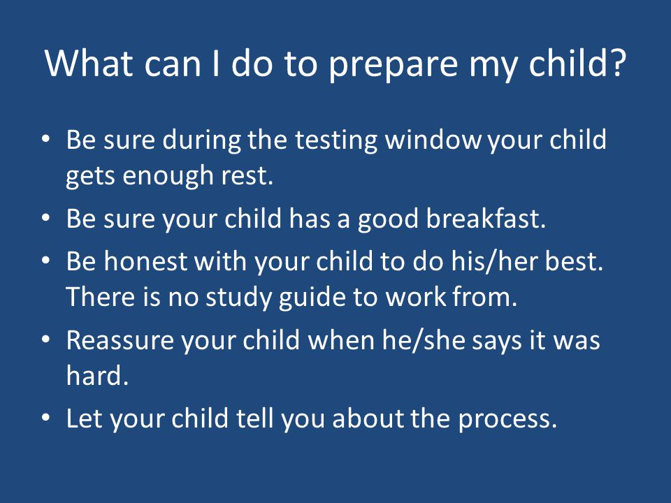 What can I do to prepare my child? Be sure during the testing window your child gets enough rest. Be sure your child has a good breakfast. Be honest w
