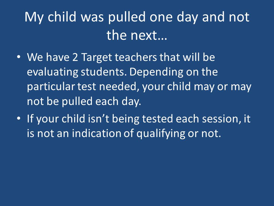 My child was pulled one day and not the next… We have 2 Target teachers that will be evaluating students. Depending on the particular test needed, you