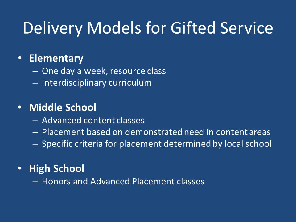Delivery Models for Gifted Service Elementary – One day a week, resource class – Interdisciplinary curriculum Middle School – Advanced content classes
