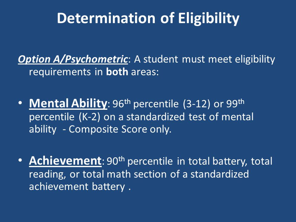 Determination of Eligibility Option A/Psychometric: A student must meet eligibility requirements in both areas: Mental Ability : 96 th percentile (3-1