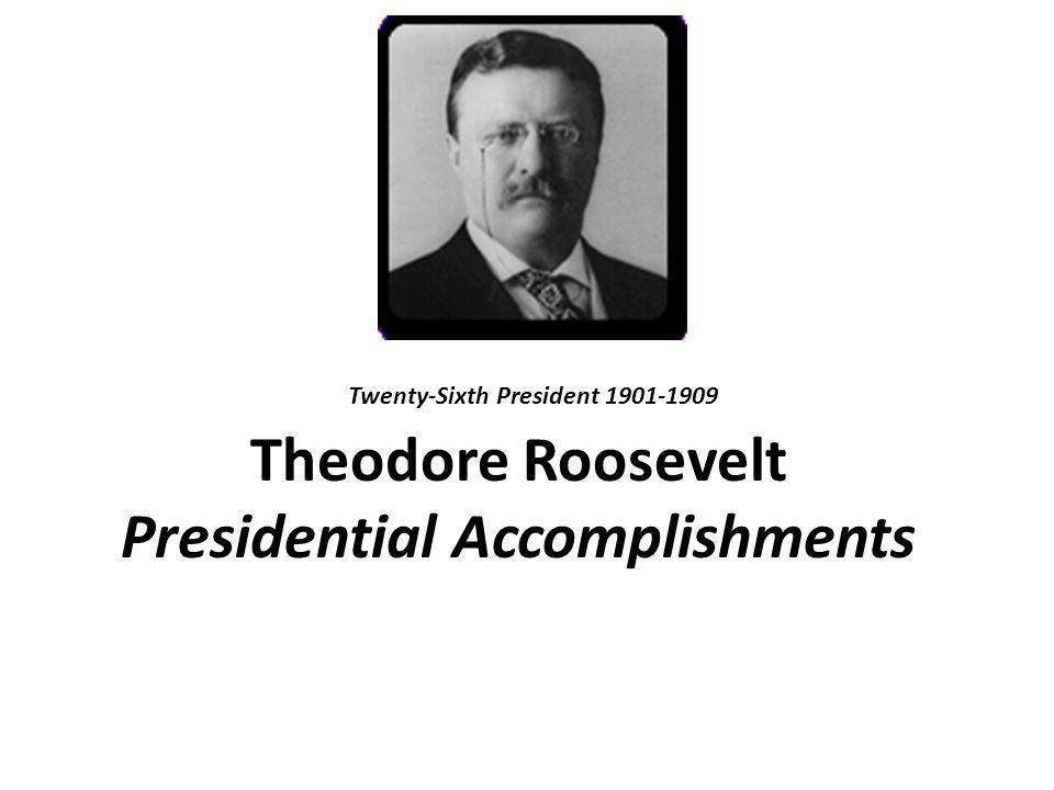 Theodore Roosevelt Presidential Accomplishments Twenty-Sixth President 1901-1909