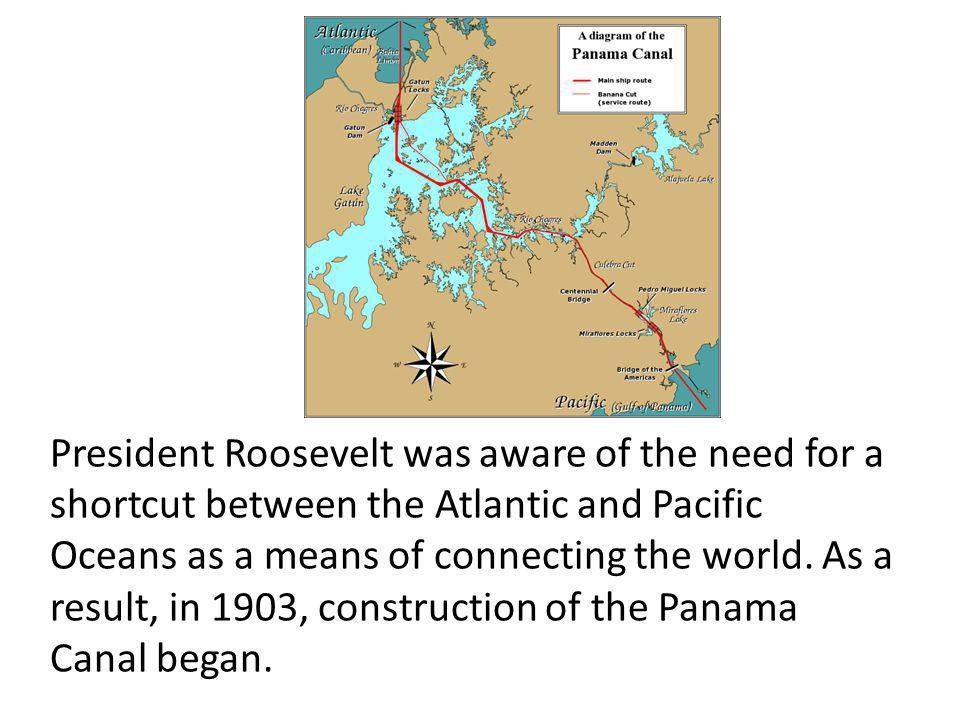 President Roosevelt was aware of the need for a shortcut between the Atlantic and Pacific Oceans as a means of connecting the world.