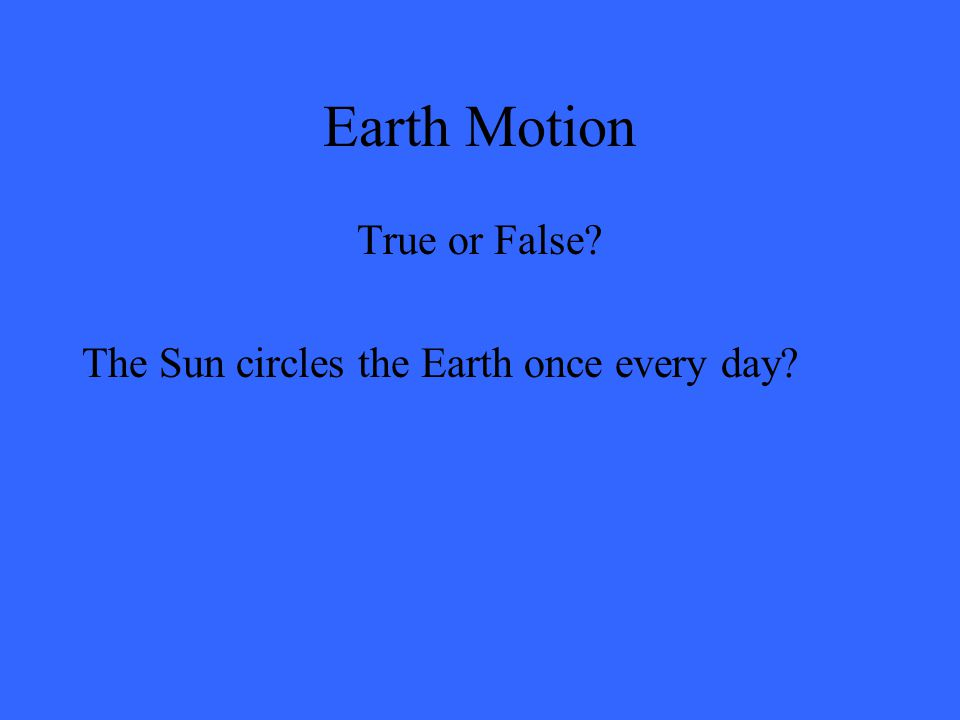 Earth Motion True or False? The Sun circles the Earth once every day?