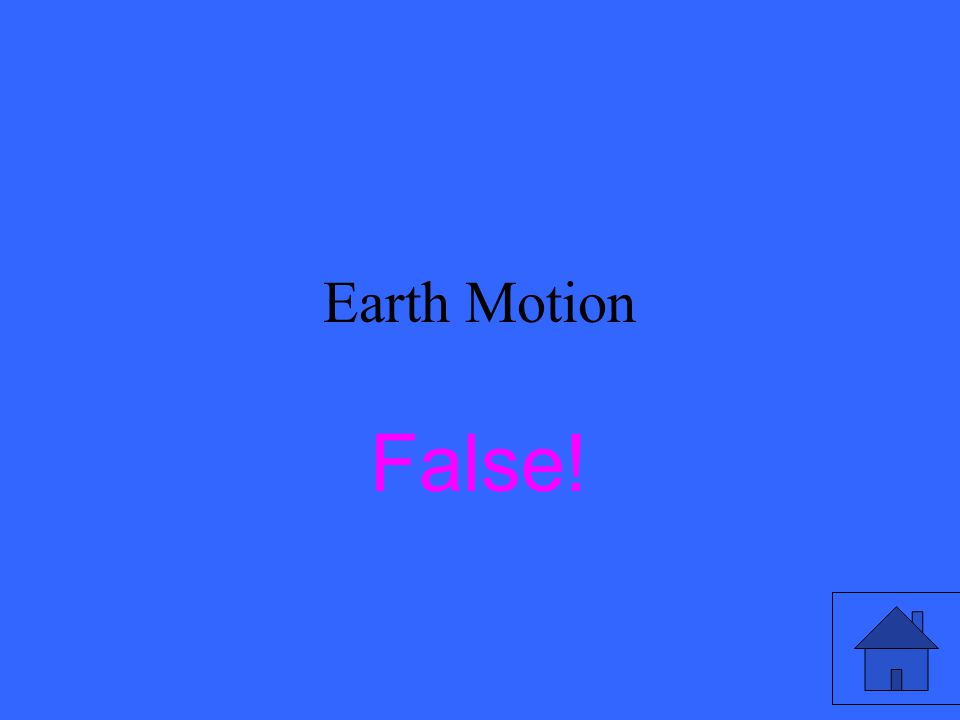 Earth Motion True or False The Sun circles the Earth once every day