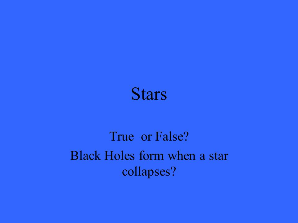 Stars False! Constellations are groups of several stars, not millions.