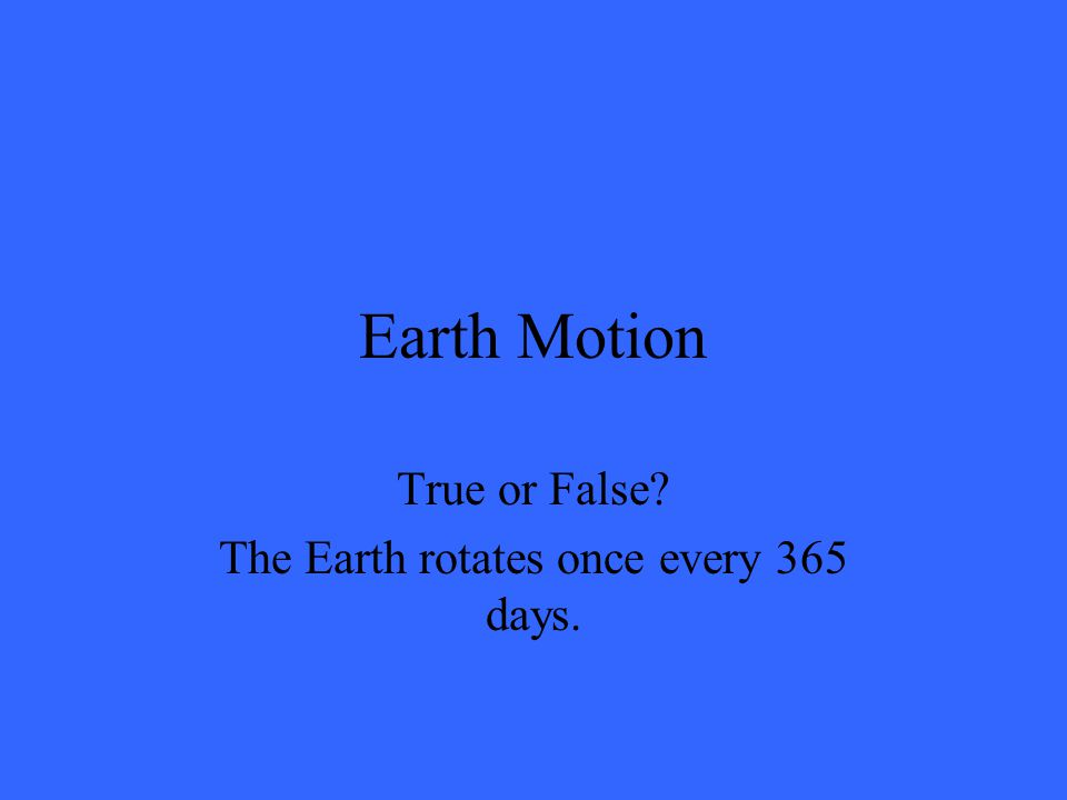 Earth Motion True or False? The Earth rotates once every 365 days.
