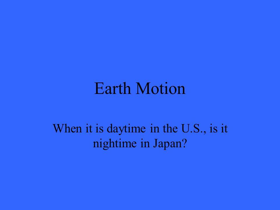 Earth Motion When it is daytime in the U.S., is it nightime in Japan?