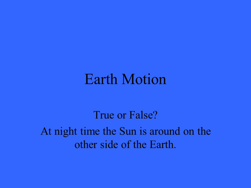 Earth Motion True or False? At night time the Sun is around on the other side of the Earth.