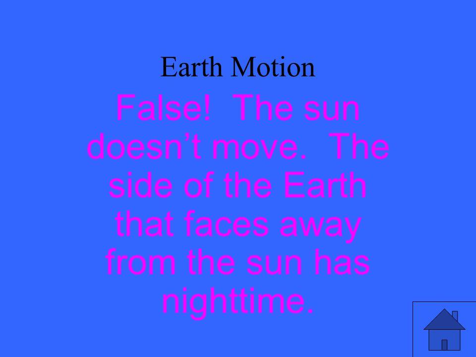 Earth Motion False.The sun doesn't move.