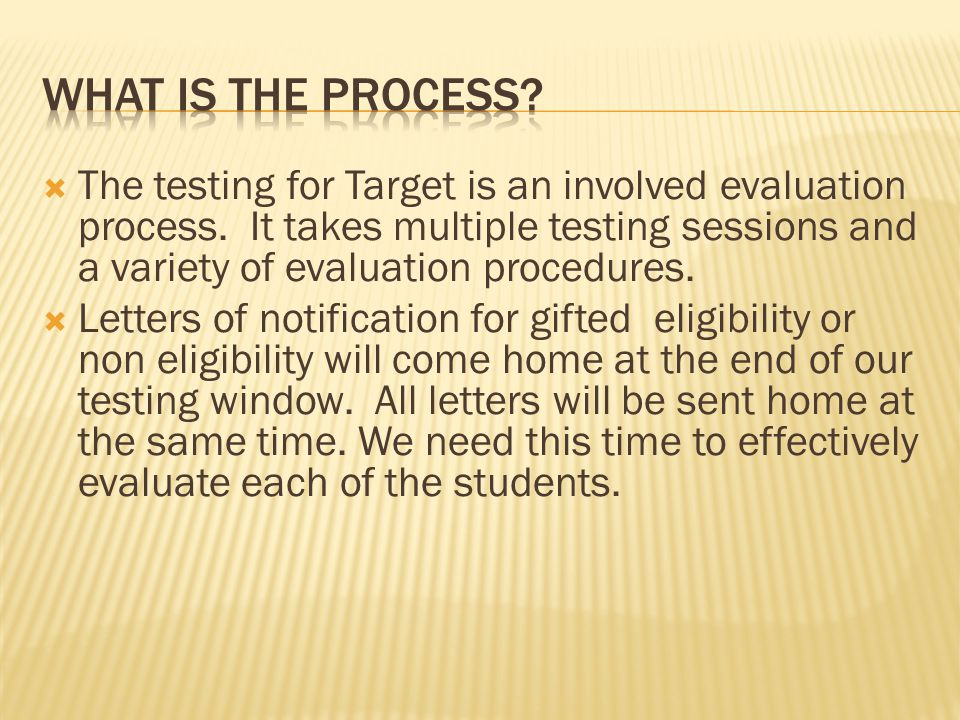  The testing for Target is an involved evaluation process. It takes multiple testing sessions and a variety of evaluation procedures.  Letters of no