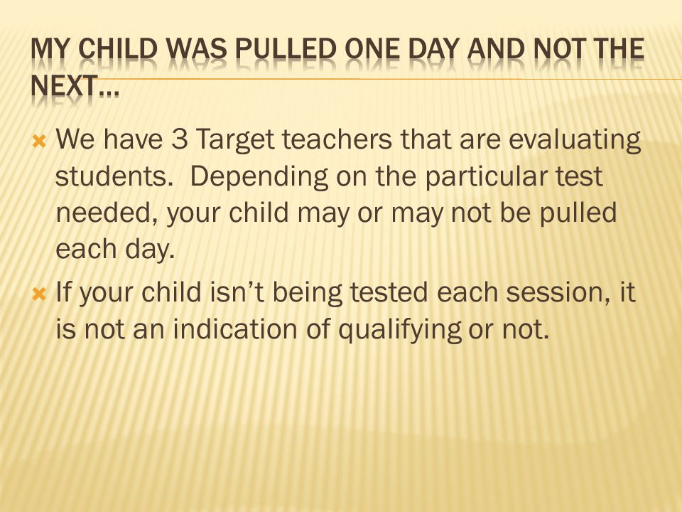  We have 3 Target teachers that are evaluating students. Depending on the particular test needed, your child may or may not be pulled each day.  If