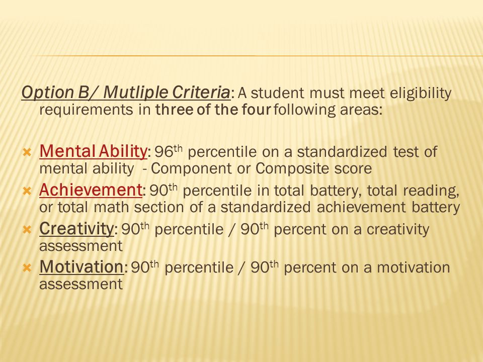 Option B/ Mutliple Criteria : A student must meet eligibility requirements in three of the four following areas:  Mental Ability : 96 th percentile o