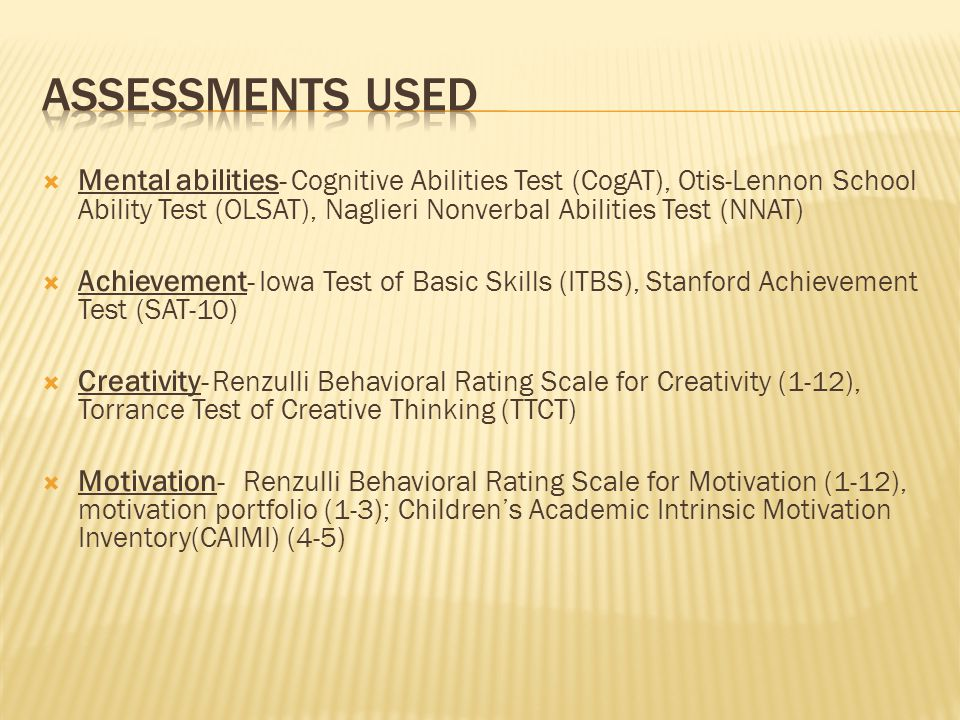  Mental abilities - Cognitive Abilities Test (CogAT), Otis-Lennon School Ability Test (OLSAT), Naglieri Nonverbal Abilities Test (NNAT)  Achievement - Iowa Test of Basic Skills (ITBS), Stanford Achievement Test (SAT-10)  Creativity - Renzulli Behavioral Rating Scale for Creativity (1-12), Torrance Test of Creative Thinking (TTCT)  Motivation - Renzulli Behavioral Rating Scale for Motivation (1-12), motivation portfolio (1-3); Children's Academic Intrinsic Motivation Inventory(CAIMI) (4-5)