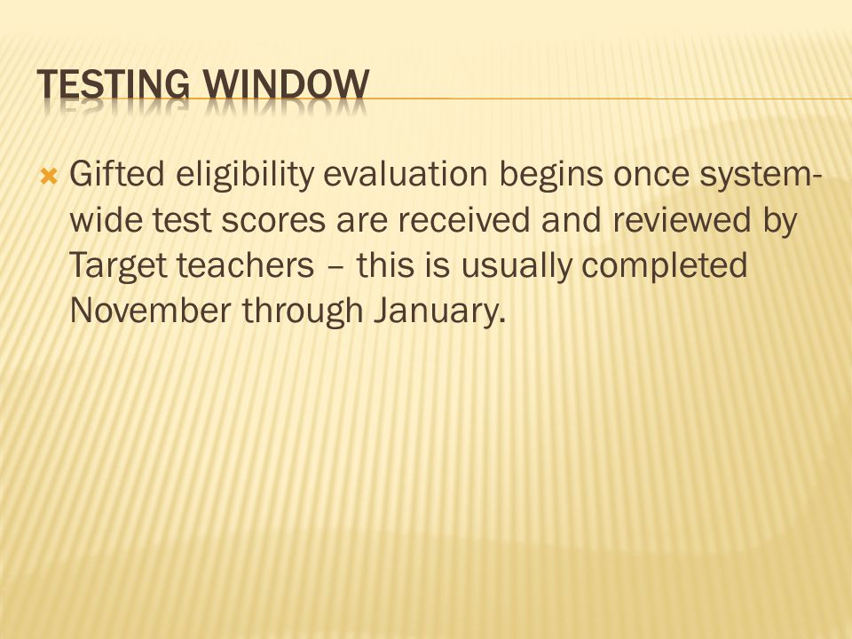  Gifted eligibility evaluation begins once system- wide test scores are received and reviewed by Target teachers – this is usually completed November