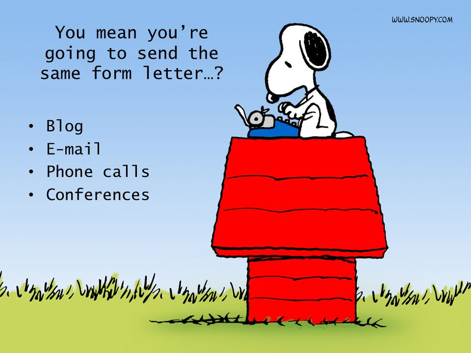 You mean you're going to send the same form letter…? Blog E-mail Phone calls Conferences
