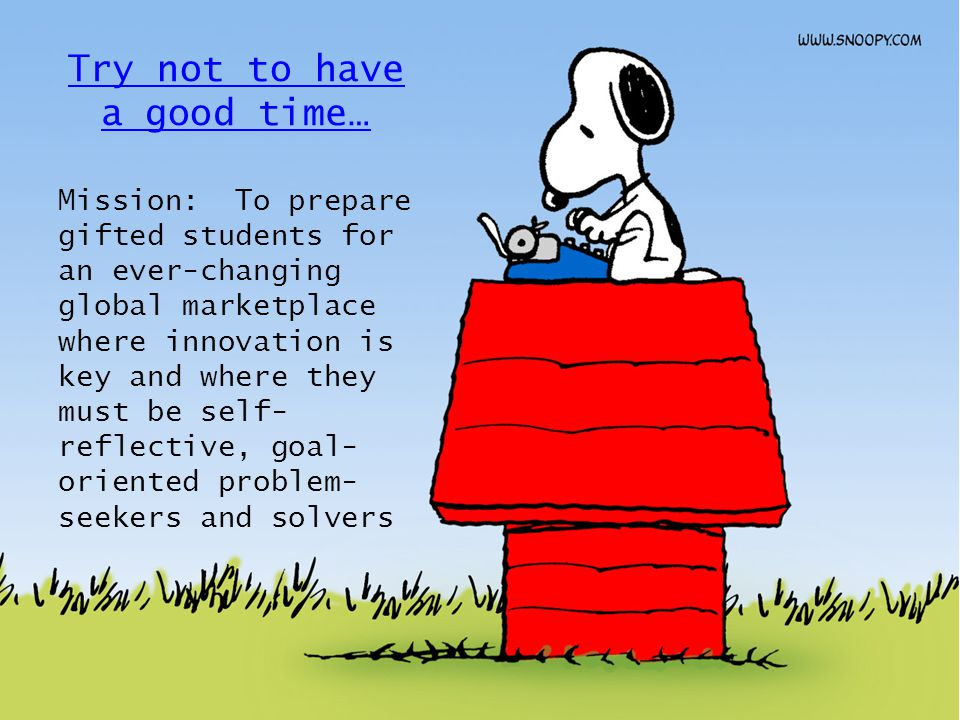 Try not to have a good time… Mission: To prepare gifted students for an ever-changing global marketplace where innovation is key and where they must be self- reflective, goal- oriented problem- seekers and solvers
