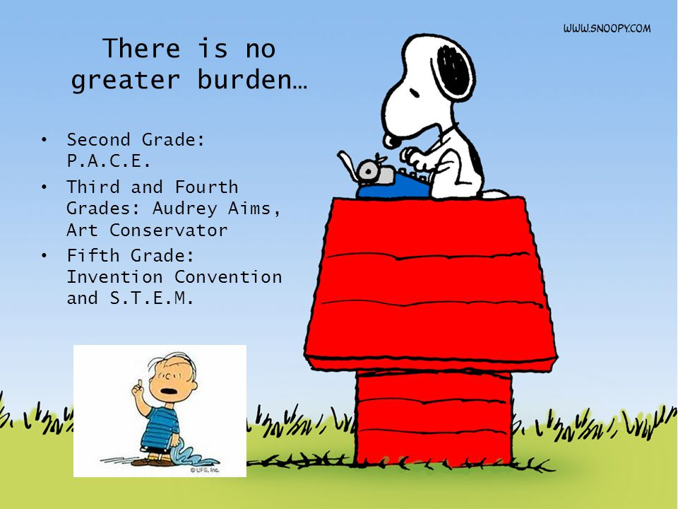 There is no greater burden… Second Grade: P.A.C.E. Third and Fourth Grades: Audrey Aims, Art Conservator Fifth Grade: Invention Convention and S.T.E.M