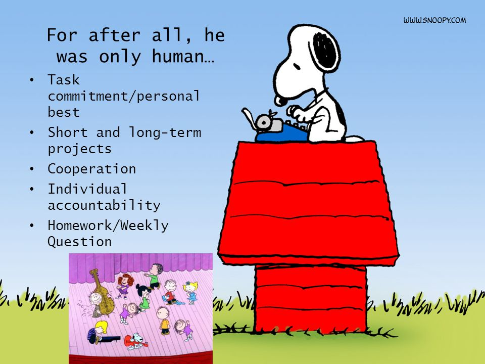 For after all, he was only human… Task commitment/personal best Short and long-term projects Cooperation Individual accountability Homework/Weekly Que