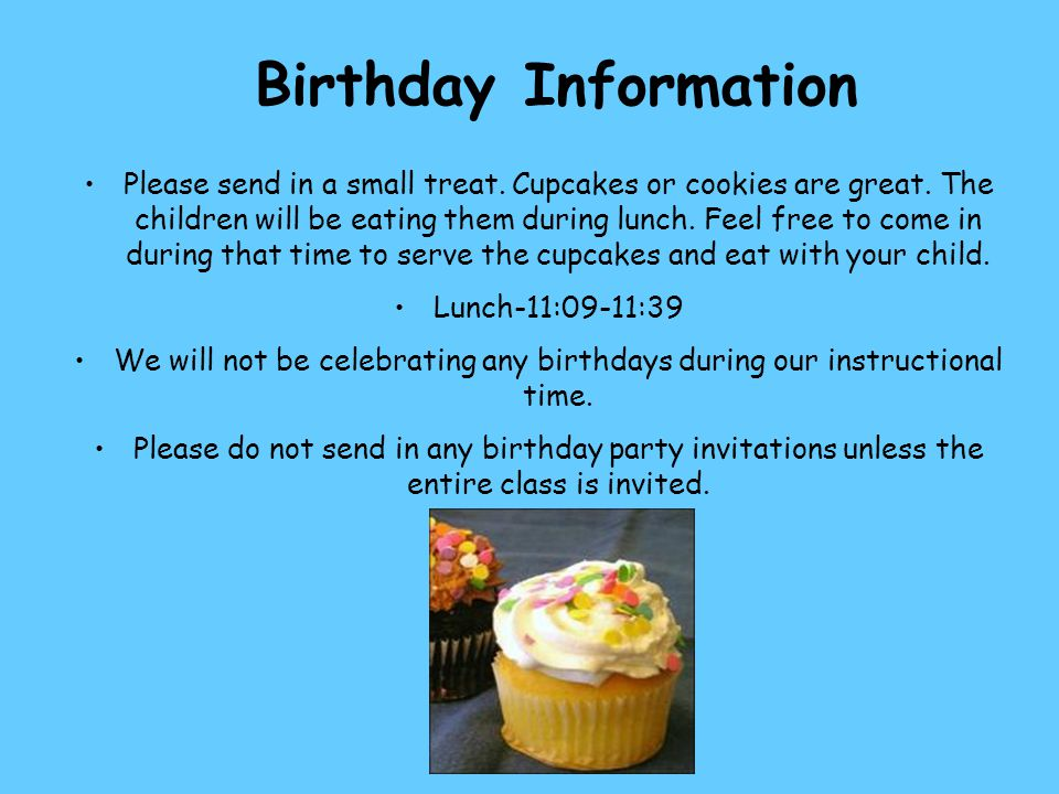 Birthday Information Please send in a small treat. Cupcakes or cookies are great. The children will be eating them during lunch. Feel free to come in