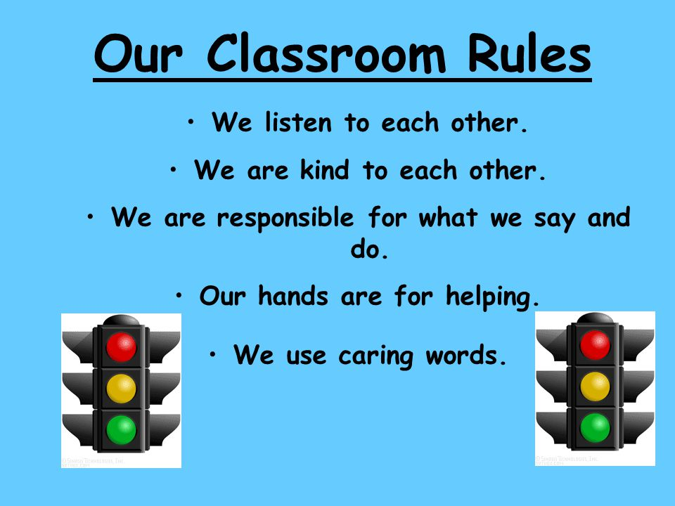 Our Classroom Rules We listen to each other. We are kind to each other. We are responsible for what we say and do. Our hands are for helping. We use c
