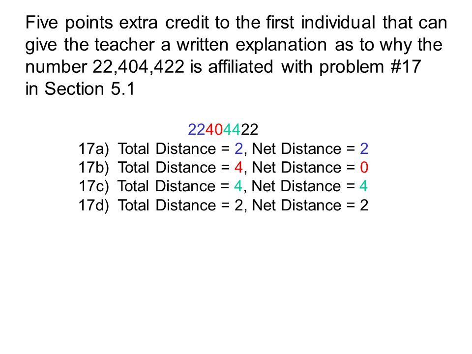 Five points extra credit to the first individual that can give the teacher a written explanation as to why the number 22,404,422 is affiliated with problem #17 in Section 5.1 22404422 17a) Total Distance = 2, Net Distance = 2 17b) Total Distance = 4, Net Distance = 0 17c) Total Distance = 4, Net Distance = 4 17d) Total Distance = 2, Net Distance = 2