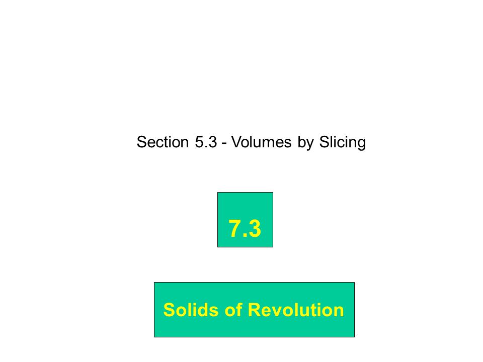 Section 5.3 - Volumes by Slicing 7.3 Solids of Revolution