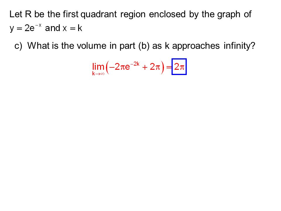 Let R be the first quadrant region enclosed by the graph of c) What is the volume in part (b) as k approaches infinity?