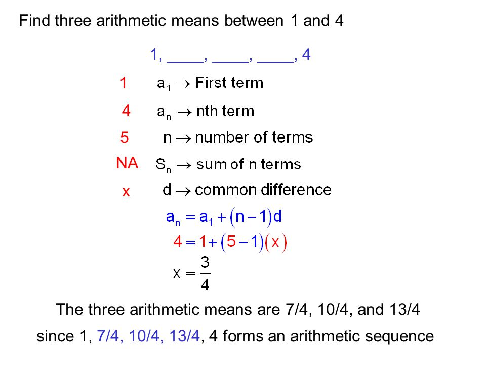 Find three arithmetic means between 1 and 4 1, ____, ____, ____, 4 1 5 4 NA x The three arithmetic means are 7/4, 10/4, and 13/4 since 1, 7/4, 10/4, 1