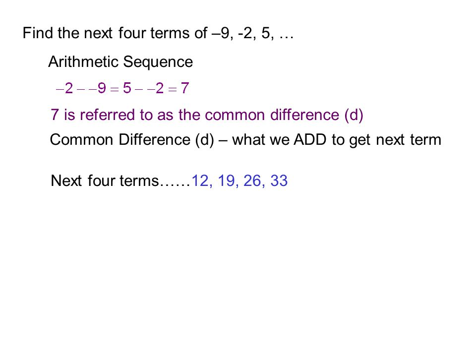 Find the next four terms of –9, -2, 5, … Arithmetic Sequence 7 is referred to as the common difference (d) Common Difference (d) – what we ADD to get