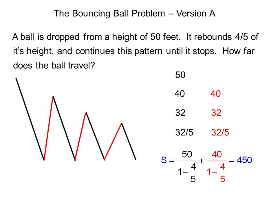 The Bouncing Ball Problem – Version A A ball is dropped from a height of 50 feet. It rebounds 4/5 of it's height, and continues this pattern until it