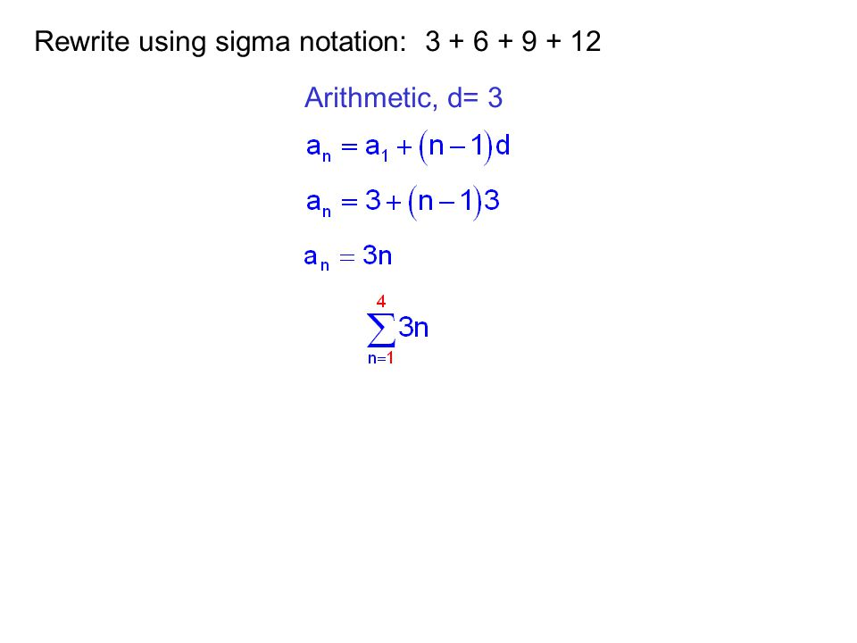 Rewrite using sigma notation: 3 + 6 + 9 + 12 Arithmetic, d= 3