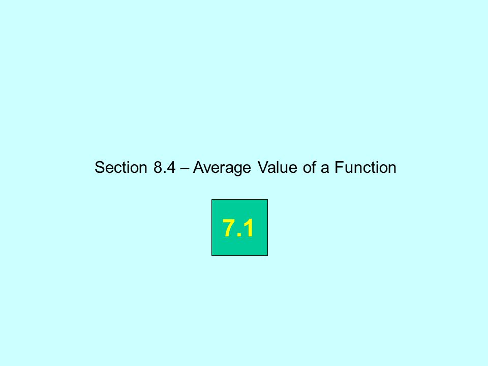 Section 8.4 – Average Value of a Function 7.1