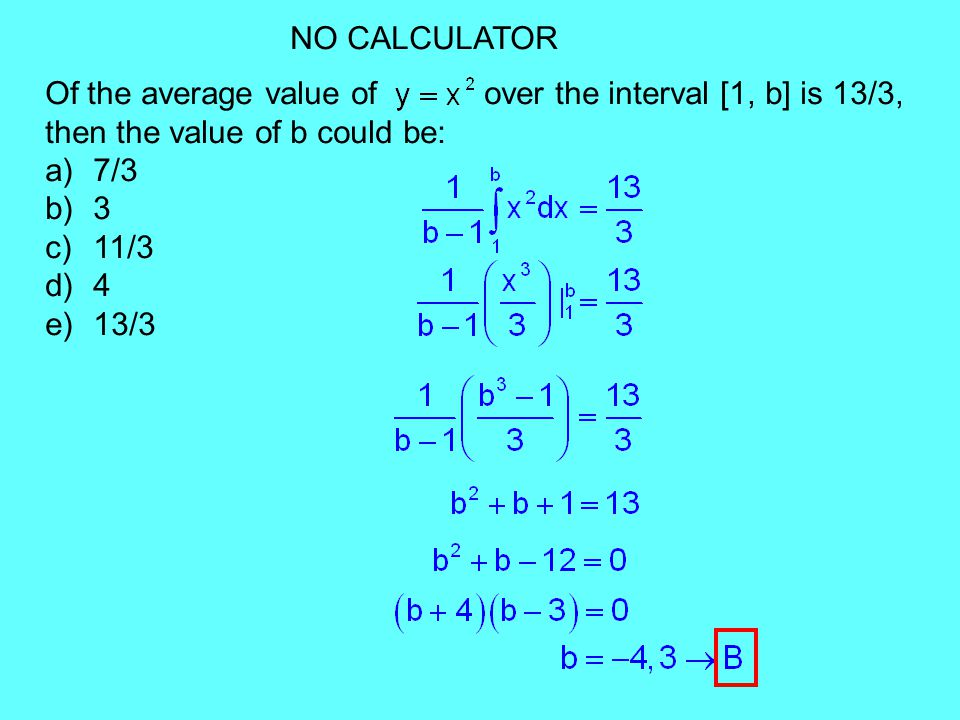 NO CALCULATOR Of the average value of over the interval [1, b] is 13/3, then the value of b could be: a)7/3 b)3 c)11/3 d)4 e)13/3