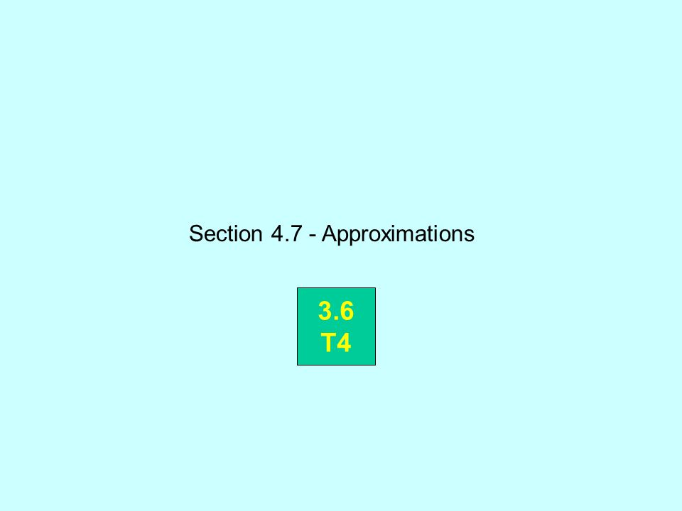 Section 4.7 - Approximations 3.6 T4