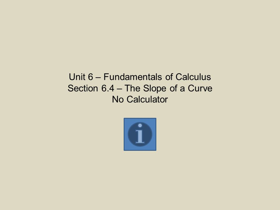 Unit 6 – Fundamentals of Calculus Section 6.4 – The Slope of a Curve No Calculator