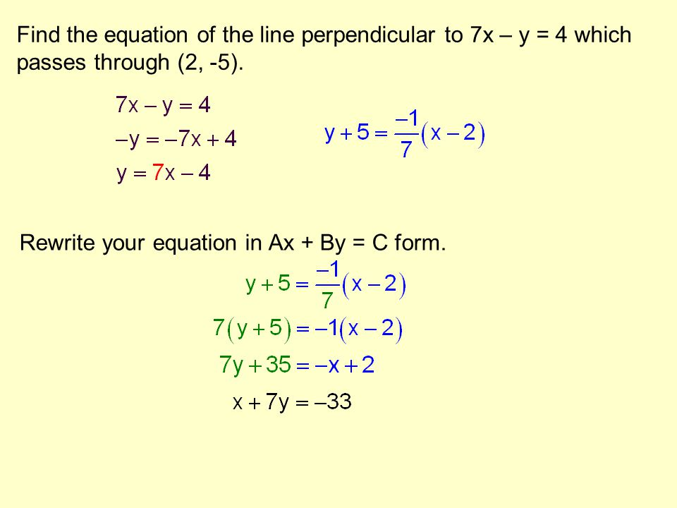 Find the equation of the line perpendicular to 7x – y = 4 which passes through (2, -5). Rewrite your equation in Ax + By = C form.