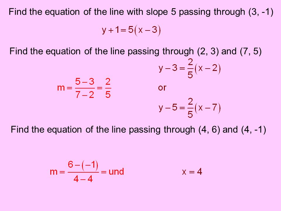 Find the equation of the line with slope 5 passing through (3, -1) Find the equation of the line passing through (2, 3) and (7, 5) Find the equation o