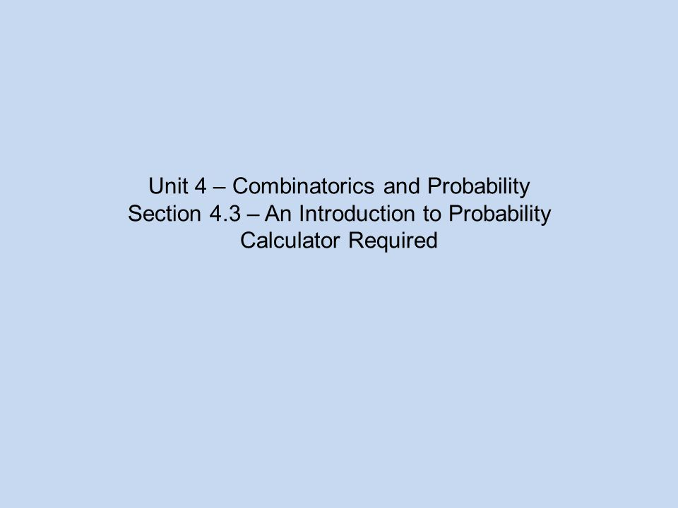 Unit 4 – Combinatorics and Probability Section 4.3 – An Introduction to Probability Calculator Required