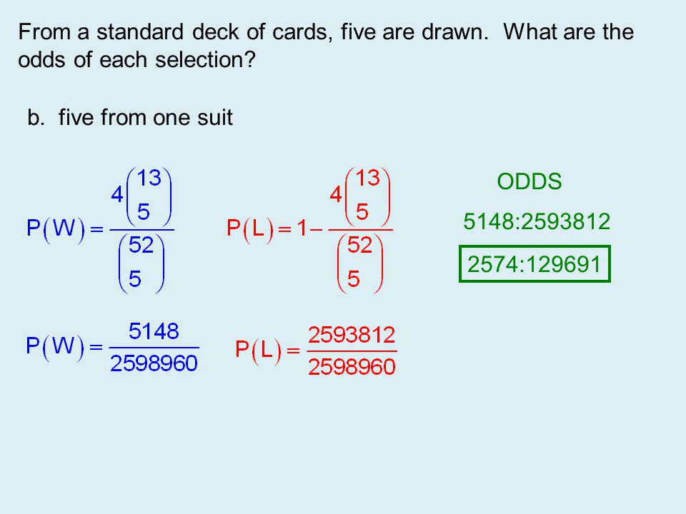 From a standard deck of cards, five are drawn. What are the odds of each selection? b. five from one suit ODDS 5148:2593812 2574:129691