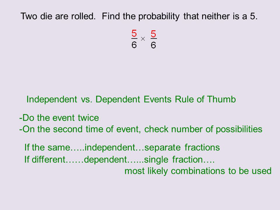Two die are rolled. Find the probability that neither is a 5. Independent vs. Dependent Events Rule of Thumb -Do the event twice -On the second time o
