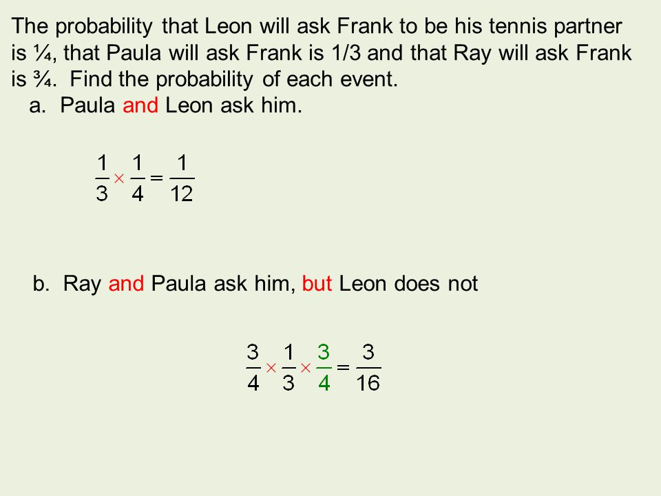 The probability that Leon will ask Frank to be his tennis partner is ¼, that Paula will ask Frank is 1/3 and that Ray will ask Frank is ¾. Find the pr