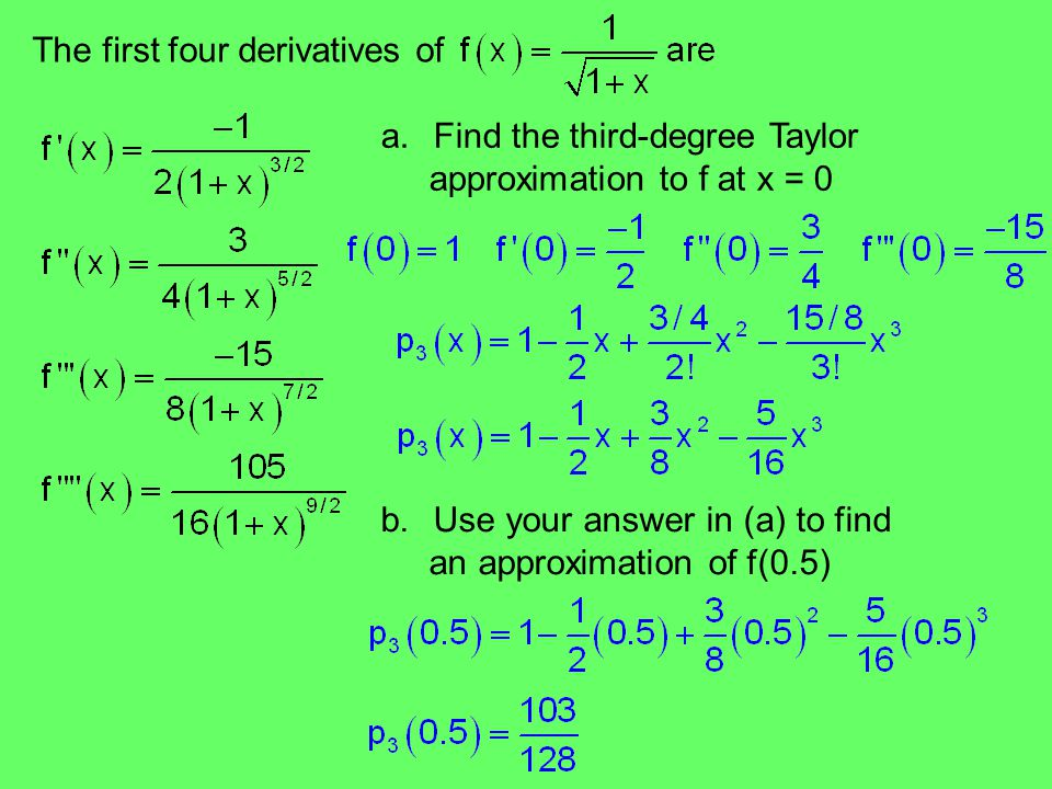 The first four derivatives of a.Find the third-degree Taylor approximation to f at x = 0 b.Use your answer in (a) to find an approximation of f(0.5)