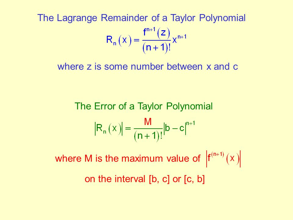 The Lagrange Remainder of a Taylor Polynomial where z is some number between x and c The Error of a Taylor Polynomial where M is the maximum value of on the interval [b, c] or [c, b]