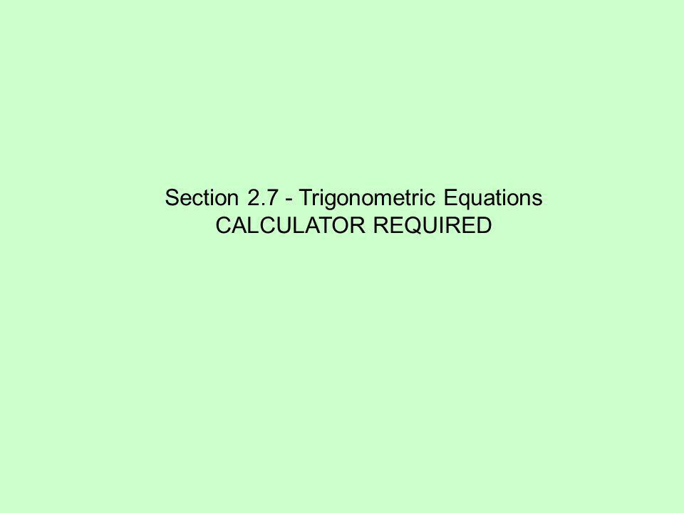 Section 2.7 - Trigonometric Equations CALCULATOR REQUIRED