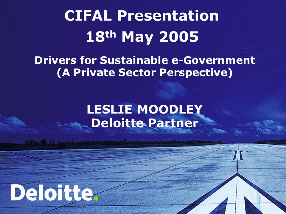 CIFAL Presentation 18 th May 2005 Drivers for Sustainable e-Government (A Private Sector Perspective) LESLIE MOODLEY Deloitte Partner