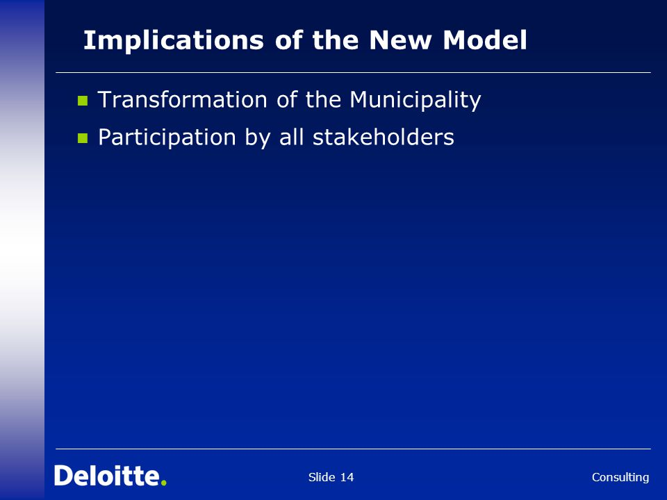 Consulting Slide 14 Implications of the New Model Transformation of the Municipality Participation by all stakeholders