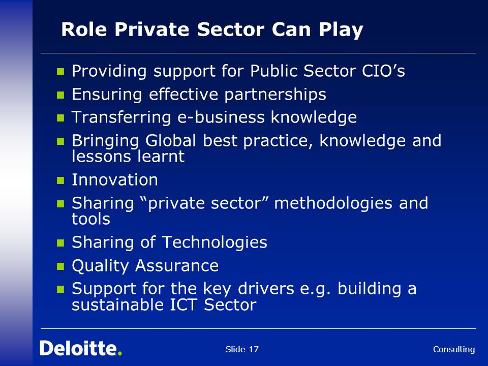 Consulting Slide 17 Role Private Sector Can Play Providing support for Public Sector CIO's Ensuring effective partnerships Transferring e-business knowledge Bringing Global best practice, knowledge and lessons learnt Innovation Sharing private sector methodologies and tools Sharing of Technologies Quality Assurance Support for the key drivers e.g.