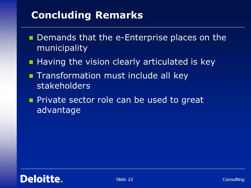 Consulting Slide 22 Concluding Remarks Demands that the e-Enterprise places on the municipality Having the vision clearly articulated is key Transform