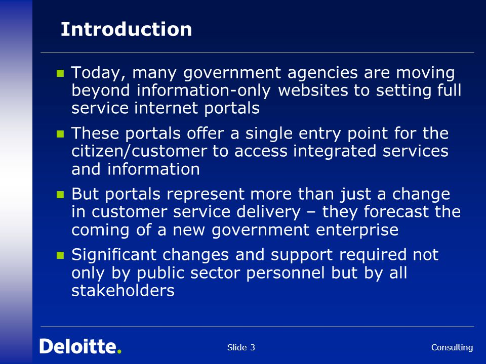 Consulting Slide 3 Introduction Today, many government agencies are moving beyond information-only websites to setting full service internet portals These portals offer a single entry point for the citizen/customer to access integrated services and information But portals represent more than just a change in customer service delivery – they forecast the coming of a new government enterprise Significant changes and support required not only by public sector personnel but by all stakeholders