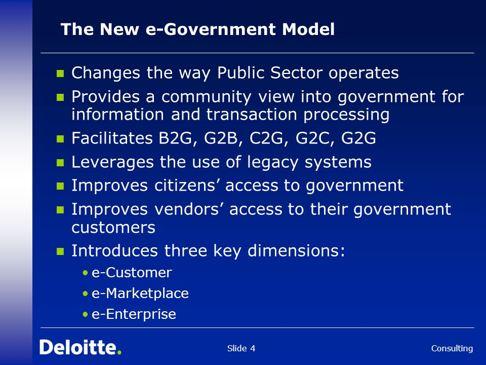 Consulting Slide 4 The New e-Government Model Changes the way Public Sector operates Provides a community view into government for information and transaction processing Facilitates B2G, G2B, C2G, G2C, G2G Leverages the use of legacy systems Improves citizens' access to government Improves vendors' access to their government customers Introduces three key dimensions: e-Customer e-Marketplace e-Enterprise